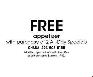 FREE appetizer with purchase of 2 All-Day Specials. With this coupon. Not valid with other offers or prior purchases. Expires 8-17-19.