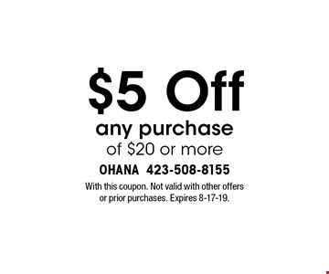 $5 Off any purchase of $20 or more. With this coupon. Not valid with other offers or prior purchases. Expires 8-17-19.