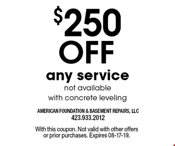 $250 Off any servicenot available with concrete leveling. With this coupon. Not valid with other offers or prior purchases. Expires 08-17-19.
