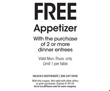 FREE Appetizer With the purchase of 2 or more dinner entreesValid Mon.-Thurs. onlyLimit 1 per table. With this coupon. Not valid with other offers or prior purchases. Expires 8-30-19. Go to LocalFlavor.com for more coupons.