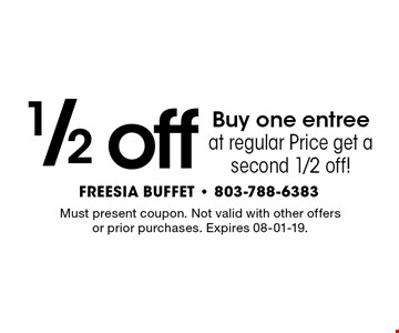 1/2 off Buy one entree at regular Price get a second 1/2 off!. Must present coupon. Not valid with other offers or prior purchases. Expires 08-01-19.