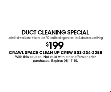 DUCT CLEANING SPECIALunlimited vents and returns per AC and heating system - includes free sanitizing$199With this coupon. Not valid with other offers or prior purchases. Expires 08-17-19.