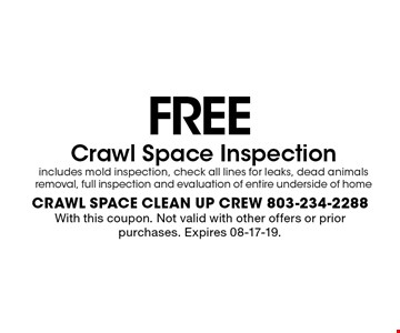 FREECrawl Space Inspection includes mold inspection, check all lines for leaks, dead animals removal, full inspection and evaluation of entire underside of home With this coupon. Not valid with other offers or prior purchases. Expires 08-17-19.