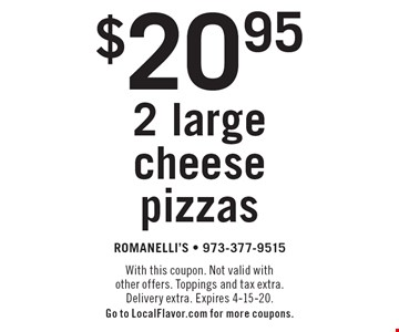 $20.95 2 large cheese pizzas. With this coupon. Not valid with other offers. Toppings and tax extra. Delivery extra. Expires 4-15-20. Go to LocalFlavor.com for more coupons.