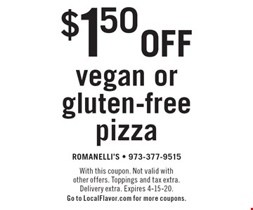 $1.50 off vegan or gluten-free pizza. With this coupon. Not valid with other offers. Toppings and tax extra. Delivery extra. Expires 4-15-20. Go to LocalFlavor.com for more coupons.