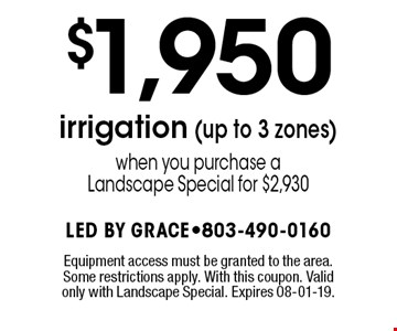 $1,950 irrigation (up to 3 zones)when you purchase aLandscape Special for $2,930. Equipment access must be granted to the area. Some restrictions apply. With this coupon. Valid only with Landscape Special. Expires 08-01-19.