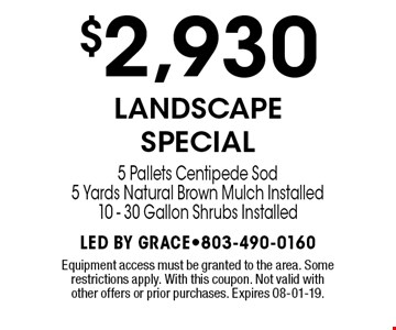 $2,930 LANDSCAPE SPECIAL 5 Pallets Centipede Sod5 Yards Natural Brown Mulch Installed10 - 30 Gallon Shrubs Installed. Equipment access must be granted to the area. Some restrictions apply. With this coupon. Not valid with other offers or prior purchases. Expires 08-01-19.