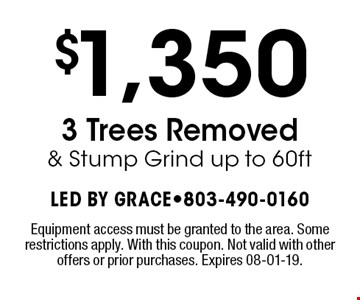 $1,350 3 Trees Removed & Stump Grind up to 60ft. Equipment access must be granted to the area. Some restrictions apply. With this coupon. Not valid with other offers or prior purchases. Expires 08-01-19.