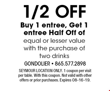 1/2 Off Buy 1 entree, Get 1 entree Half Off ofequal or lesser value. SEYMOUR LOCATION ONLY. 1 coupon per visitper table. With this coupon. Not valid with other offers or prior purchases. Expires 08-16-19.