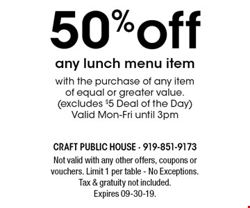 50%off any lunch menu itemwith the purchase of any item of equal or greater value. (excludes $5 Deal of the Day) Valid Mon-Fri until 3pm. Not valid with any other offers, coupons or vouchers. Limit 1 per table - No Exceptions. Tax & gratuity not included. Expires 09-30-19.