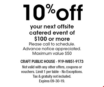 10%off your next offsite catered event of $100 or morePlease call to schedule.Advance notice appreciated.Maximum value $50. Not valid with any other offers, coupons or vouchers. Limit 1 per table - No Exceptions. Tax & gratuity not included. Expires 09-30-19.