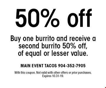 Buy one burrito and receive asecond burrito 50% off,of equal or lesser value.50% off . With this coupon. Not valid with other offers or prior purchases. Expires 10.31-19.