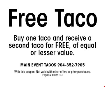 Buy one taco and receive a second taco for FREE, of equal or lesser value.Free Taco . With this coupon. Not valid with other offers or prior purchases. Expires 10.31-19.