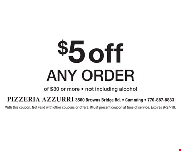 $5 off any order of $30 or more - not including alcohol. With this coupon. Not valid with other coupons or offers. Must present coupon at time of service. Expires 9-27-19.