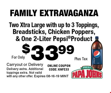 $33.99Plus Tax Two Xtra Large with up to 3 Toppings,Breadsticks, Chicken Poppers,& One 2-Liter PepsiProduct . Carryout or DeliveryDelivery extra. Additional toppings extra. Not valid with any other offer. Expires 08-16-19 MINT