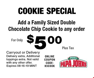 $5. .00Plus Tax Add a Family Sized Double Chocolate Chip Cookie to any order. Carryout or DeliveryDelivery extra. Additional toppings extra. Not valid with any other offer.Expires 08-16-19 MINT