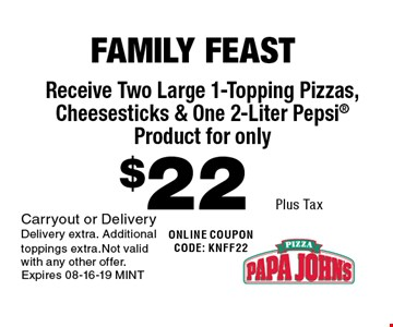 $22 Plus Tax Receive Two Large 1-Topping Pizzas, Cheesesticks & One 2-Liter Pepsi Product for only. Carryout or DeliveryDelivery extra. Additional toppings extra.Not valid with any other offer. Expires 08-16-19 MINT