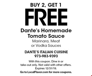 Buy 2, get 1 FREE Dante's Homemade Tomato Sauce Marinara, Meat or Vodka Sauces. With this coupon. Dine in or take-out only. Not valid with other offers. Expires 12/31/19. Go to LocalFlavor.com for more coupons.