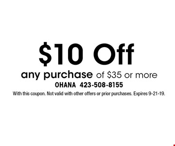 $10 Off any purchase of $35 or more. With this coupon. Not valid with other offers or prior purchases. Expires 9-21-19.