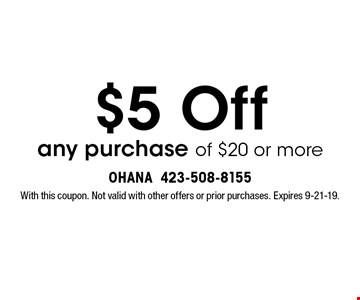 $5 Off any purchase of $20 or more. With this coupon. Not valid with other offers or prior purchases. Expires 9-21-19.