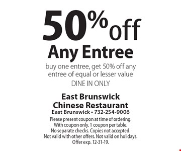 50% off Any Entree. Buy one entree, get 50% off any entree of equal or lesser value. DINE IN ONLY. Please present coupon at time of ordering. With coupon only. 1 coupon per table. No separate checks. Copies not accepted. Not valid with other offers. Not valid on holidays. Offer exp. 12-31-19.