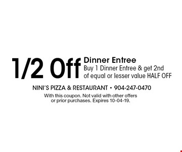 1/2 Off Dinner Entree Buy 1 Dinner Entree & get 2nd of equal or lesser value HALF OFF. With this coupon. Not valid with other offers or prior purchases. Expires 10-04-19.