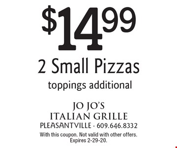 $14.99 2 Small Pizzas. Toppings additional. With this coupon. Not valid with other offers. Expires 2-29-20.