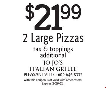$21.99 2 Large Pizzas. Tax & toppings additional. With this coupon. Not valid with other offers. Expires 2-29-20.