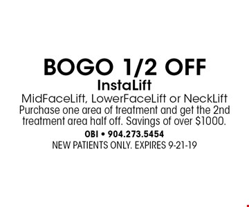 BOGO 1/2 OFF InstaLift MidFaceLift, LowerFaceLift or NeckLiftPurchase one area of treatment and get the 2nd treatment area half off. Savings of over $1000.. NEW PATIENTS ONLY. EXPIRES 9-21-19