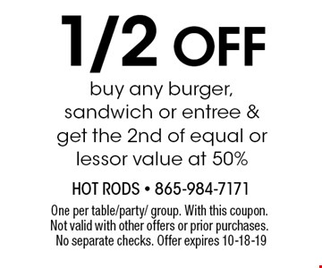 1/2 Off buy any burger, sandwich or entree & get the 2nd of equal or lessor value at 50%. One per table/party/ group. With this coupon. Not valid with other offers or prior purchases. No separate checks. Offer expires 10-18-19