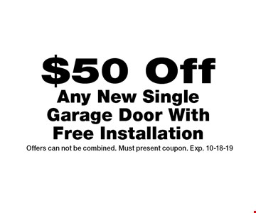 $50 Off Any New Single Garage Door With Free Installation. Offers can not be combined. Must present coupon. Exp. 10-18-19