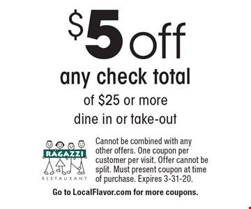 $5 off any check total of $25 or more. Dine in or take-out. Cannot be combined with any other offers. One coupon per customer per visit. Offer cannot be split. Must present coupon at time of purchase. Expires 3-31-20.