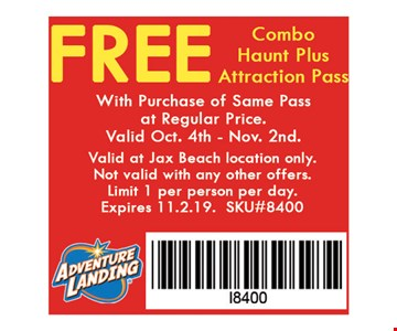 FREE Combo Haunt Pass with the purchase of a Combo Haunt Pass at regular price.. Valid October 5th-31st. Valid at Jax Beach location only.Not valid with any other offers.Limit 1 per person per day. Expires 11-02-19.SKU#8400