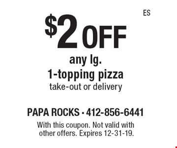 $2 off any lg. 1-topping pizza take-out or delivery. With this coupon. Not valid with other offers. Expires 12-31-19.