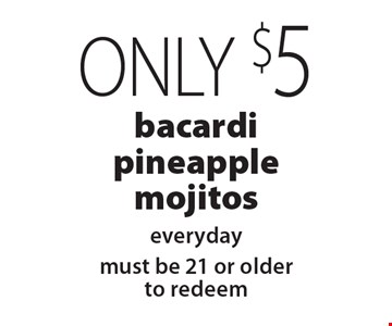 Only $5 bacardi pineapple mojitos everyday. Must be 21 or older to redeem. With this coupon. Not valid on New Year's Eve, New Year's Day, Christmas Eve, Christmas Day or Mother's Day. Not valid with other coupons, promotions or gift cards. Please present the coupon before ordering. Dinner order only. Expires 12/22/19.