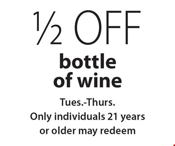 1/2 off bottle of wine. Tues.-Thurs. Only. Individuals 21 years or older may redeem. With this coupon. Not valid on New Year's Eve, New Year's Day, Christmas Eve, Christmas Day or Mother's Day. Not valid with other coupons, promotions or gift cards. Please present the coupon before ordering. Dinner order only. Expires 12/22/19.