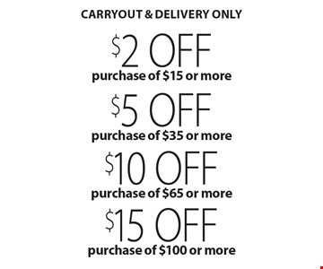 $15 off purchase of $100 or more. $10 off purchase of $65 or more. $5 off purchase of $35 or more. $2 off purchase of $15 or more. Carryout & delivery only. With this coupon. Not valid on New Year's Eve, New Year's Day, Christmas Eve, Christmas Day or Mother's Day. Not valid with other coupons, promotions or gift cards. Please present the coupon before ordering. Dinner order only. Expires 12/22/19.