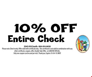 10% OFF Entire Check. 5545 A1A South - 904-814-8430 Please note: Dine In only. Offer valid with certificate only.This certificate is not valid in combination with any other certificate, coupon, offer, Double Take Offer,or LOBSTER SPECIAL. Only one coupon can be used per visit. Thank you. Expires 10-04-19. MINT