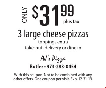 $31.99 3 large cheese pizzas. Toppings extra. Take-out, delivery or dine in. Plus tax. With this coupon. Not to be combined with any other offers. One coupon per visit. Exp. 12-31-19.