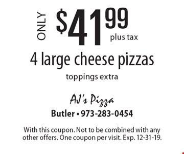 $41.99 4 large cheese pizzas. Toppings extra. Plus tax. With this coupon. Not to be combined with any other offers. One coupon per visit. Exp. 12-31-19.