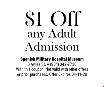 $1 Off any Adult Admission. Spanish Military Hospital Museum3 Aviles St. - (904) 342-7730With this coupon. Not valid with other offersor prior purchases. Offer Expires 04-11-20