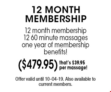 12 MONTH MEMBERSHIP 12 month membership 12 60 minute massagesone year of membership benefits!. Offer valid until 10-04-19. Also available to current members.
