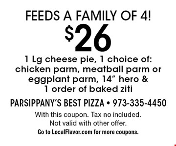 Feeds a family of 4! $26 1 Lg cheese pie, 1 choice of: chicken parm, meatball parm or eggplant parm, 14