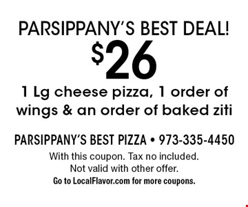 Parsippany's Best Deal! $26 1 Lg cheese pizza, 1 order of wings & an order of baked ziti. With this coupon. Tax no included. Not valid with other offer. Go to LocalFlavor.com for more coupons.
