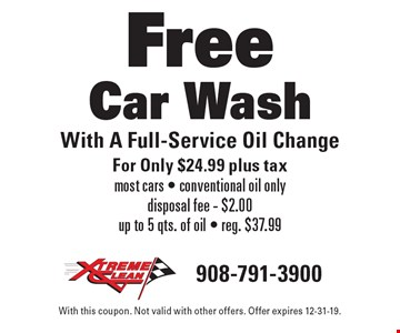 Free Car Wash With A Full-Service Oil Change For Only $24.99 plus tax. Most cars - conventional oil only disposal fee - $2.00 up to 5 qts. of oil - reg. $37.99. With this coupon. Not valid with other offers. Offer expires 12-31-19.