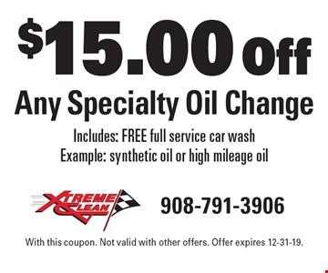 $15.00 Off Any Specialty Oil Change. Includes: FREE full service car wash Example: synthetic oil or high mileage oil. With this coupon. Not valid with other offers. Offer expires 12-31-19.