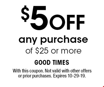 $5 OFF any purchase of $25 or more. With this coupon. Not valid with other offers or prior purchases. Expires 10-29-19.