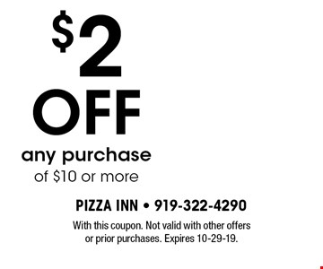 $2OFF any purchase of $10 or more. With this coupon. Not valid with other offers or prior purchases. Expires 10-29-19.