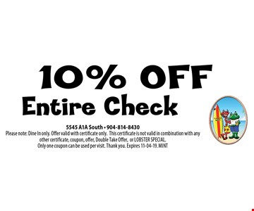 10% OFF Entire Check. 5545 A1A South - 904-814-8430Please note: Dine In only. Offer valid with certificate only.This certificate is not valid in combination with any other certificate, coupon, offer, Double Take Offer,or LOBSTER SPECIAL. Only one coupon can be used per visit. Thank you. Expires 11-04-19. MINT