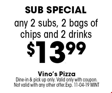 any 2 subs, 2 bags of chips and 2 drinks$13.99. Vino's PizzaDine-in & pick up only. Valid only with coupon. Not valid with any other offer.Exp. 11-04-19 MINT
